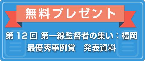 【無料プレゼント】第12回 第一線監督者の集い:福岡 最優秀事例賞受賞 発表資料
